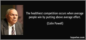 quote-the-healthiest-competition-occurs-when-average-people-win-by-putting-above-average-effort-colin-powell-148039